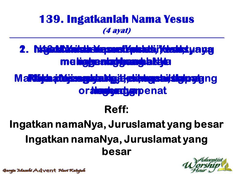 139. Ingatkanlah Nama Yesus (4 ayat) Reff: Ingatkan namaNya, Juruslamat yang besar 1. Ingatkanlah nama Yesus, kamu yang menanggung brat Nama Yesus yan