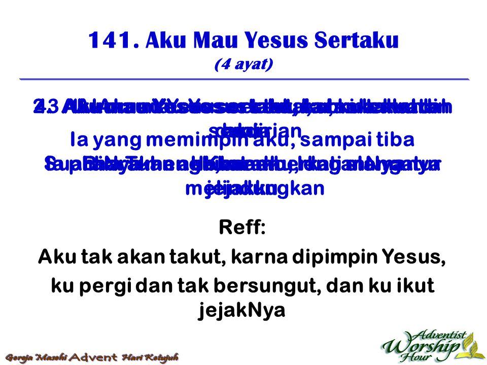 141. Aku Mau Yesus Sertaku (4 ayat) Reff: Aku tak akan takut, karna dipimpin Yesus, ku pergi dan tak bersungut, dan ku ikut jejakNya 1. Aku mau Yesus