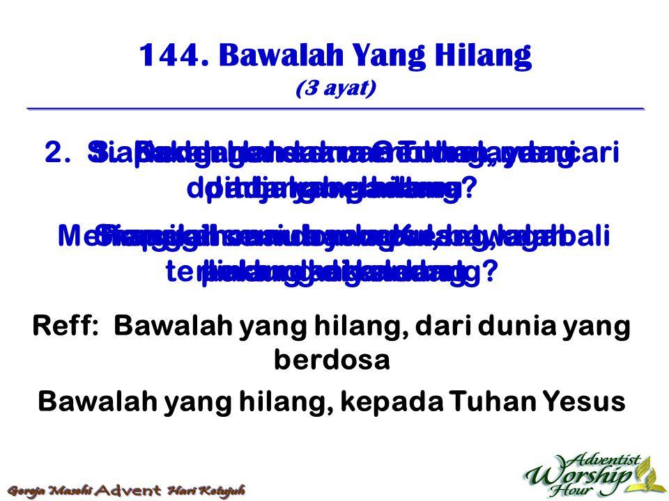 144. Bawalah Yang Hilang (3 ayat) Reff: Bawalah yang hilang, dari dunia yang berdosa Bawalah yang hilang, kepada Tuhan Yesus 1. Kudengar suara Gembala