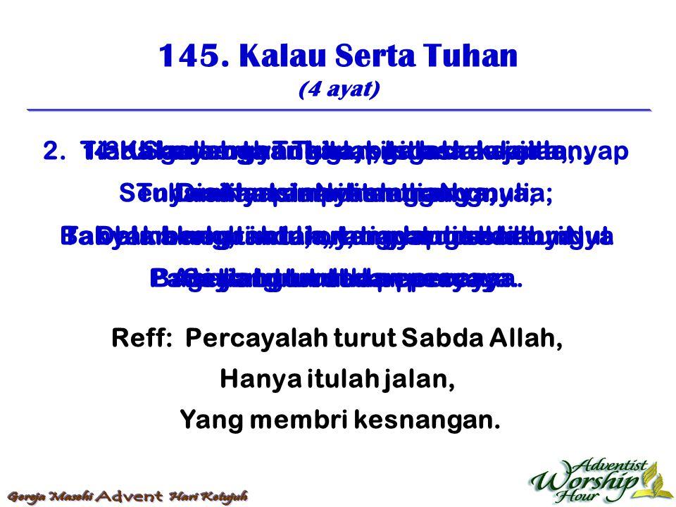 145. Kalau Serta Tuhan (4 ayat) Reff: Percayalah turut Sabda Allah, Hanya itulah jalan, Yang membri kesnangan. 1. Kalau serta Tuhan, kita hendak jalan