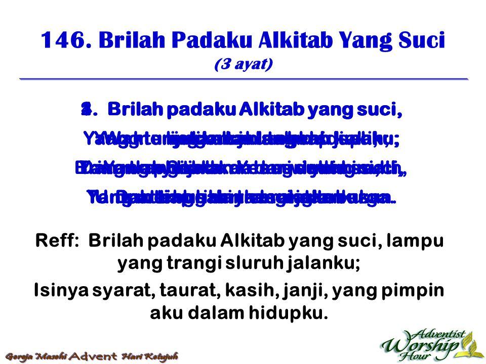 146. Brilah Padaku Alkitab Yang Suci (3 ayat) Reff: Brilah padaku Alkitab yang suci, lampu yang trangi sluruh jalanku; Isinya syarat, taurat, kasih, j