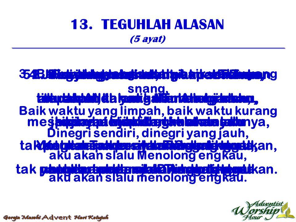 13. TEGUHLAH ALASAN (5 ayat) 1. Teguhlah alasan, hai umat Tuhan, terdapat dalam kalam oleh iman, janjinya tetaplah, tak akan lalu Yang lari pada-nya d