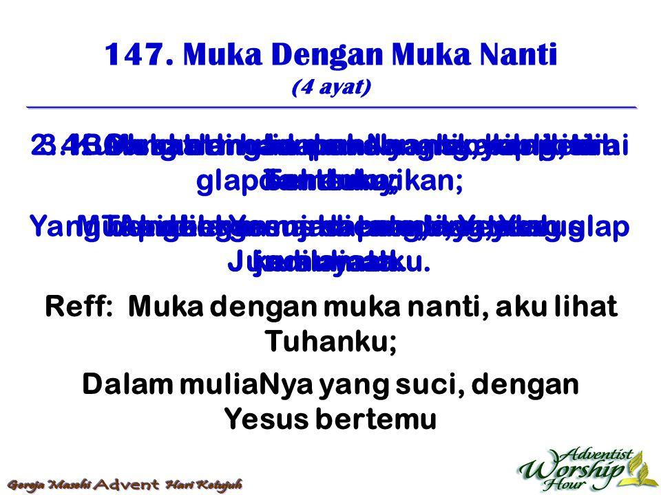 147. Muka Dengan Muka Nanti (4 ayat) Reff: Muka dengan muka nanti, aku lihat Tuhanku; Dalam muliaNya yang suci, dengan Yesus bertemu 1. Muka dengan mu
