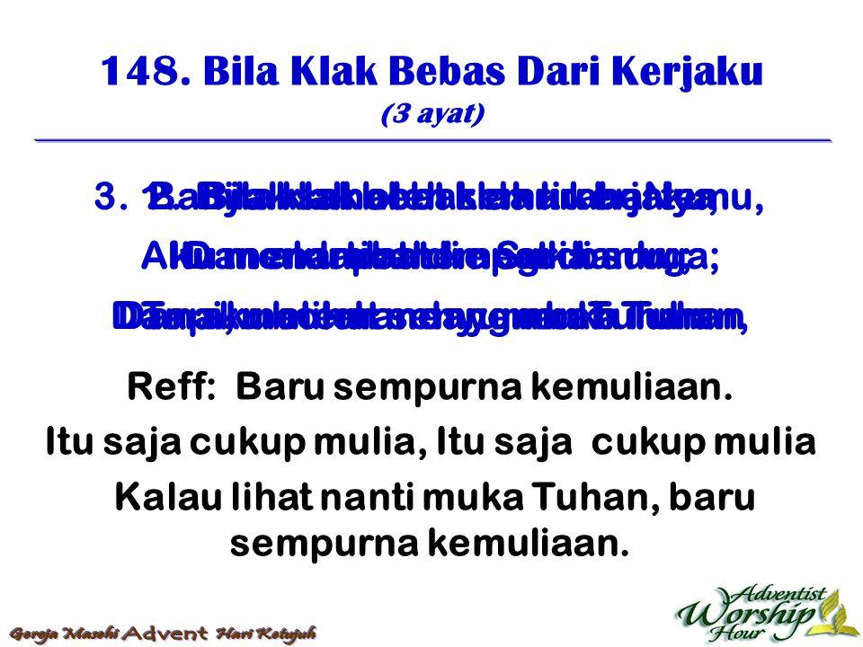 148. Bila Klak Bebas Dari Kerjaku (3 ayat) Reff: Baru sempurna kemuliaan. Itu saja cukup mulia, Itu saja cukup mulia Kalau lihat nanti muka Tuhan, bar