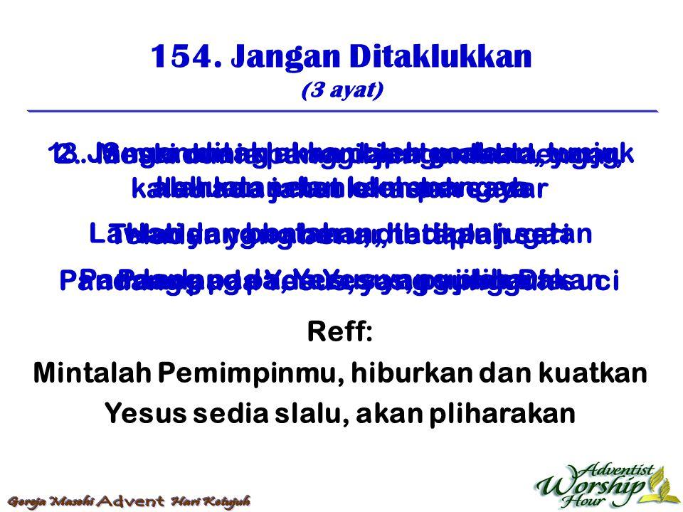 154. Jangan Ditaklukkan (3 ayat) Reff: Mintalah Pemimpinmu, hiburkan dan kuatkan Yesus sedia slalu, akan pliharakan 1. Jangan ditaklukkan oleh godaan,
