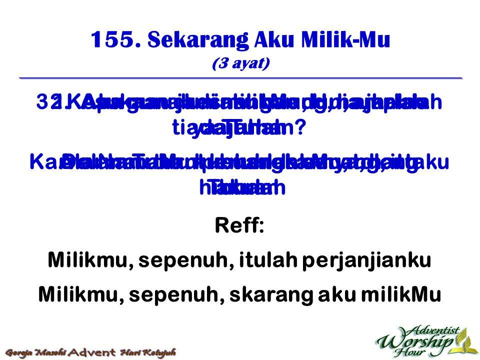 155. Sekarang Aku Milik-Mu (3 ayat) Reff: Milikmu, sepenuh, itulah perjanjianku Milikmu, sepenuh, skarang aku milikMu 1. Aku mau jadi milikMu, Hu, aja