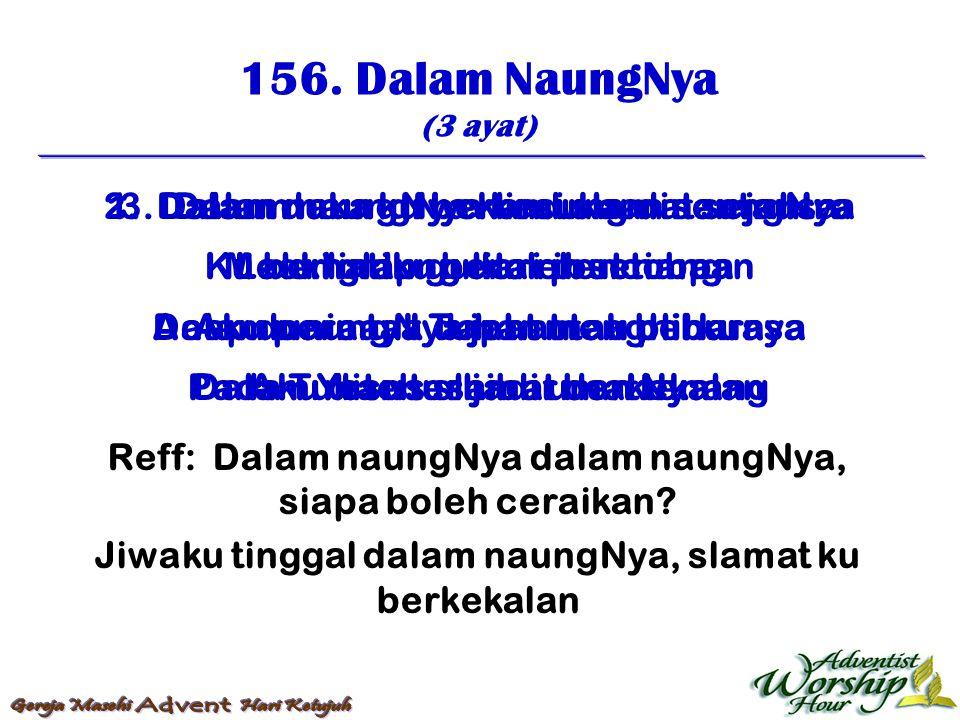156. Dalam NaungNya (3 ayat) Reff: Dalam naungNya dalam naungNya, siapa boleh ceraikan? Jiwaku tinggal dalam naungNya, slamat ku berkekalan 1. Dalam n