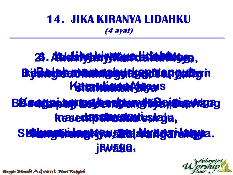 14. JIKA KIRANYA LIDAHKU (4 ayat) 1. Jika kiranya lidahku, Boleh memashurkan sepnuh, Kemuliaan Yesus Kecapi surga berbunyi, Seisi surga menyanyi, Nyan
