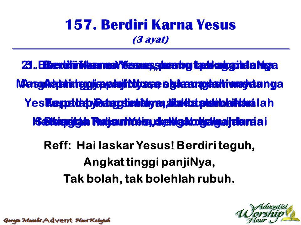 157. Berdiri Karna Yesus (3 ayat) Reff: Hai laskar Yesus! Berdiri teguh, Angkat tinggi panjiNya, Tak bolah, tak bolehlah rubuh. 1. Berdiri karna Yesus