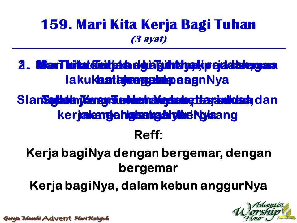 159. Mari Kita Kerja Bagi Tuhan (3 ayat) Reff: Kerja bagiNya dengan bergemar, dengan bergemar Kerja bagiNya, dalam kebun anggurNya 1. Mari kita kerja