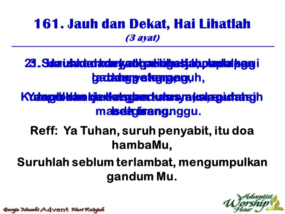 161. Jauh dan Dekat, Hai Lihatlah (3 ayat) Reff: Ya Tuhan, suruh penyabit, itu doa hambaMu, Suruhlah seblum terlambat, mengumpulkan gandum Mu. 1. Jauh