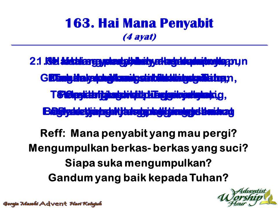 163. Hai Mana Penyabit (4 ayat) Reff: Mana penyabit yang mau pergi? Mengumpulkan berkas- berkas yang suci? Siapa suka mengumpulkan? Gandum yang baik k