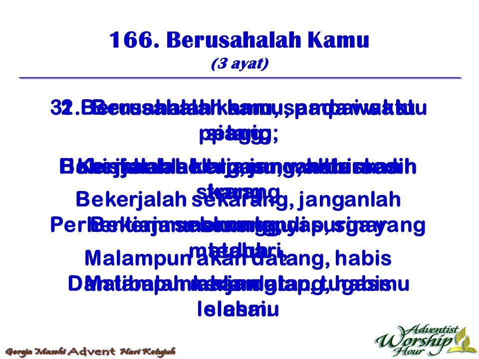 166. Berusahalah Kamu (3 ayat) 1. Berusahalah kamu, pada waktu pagi, Bekerjalah selalu, jangan bersedih Bekerjalah sekarang, janganlah menunggu Malamp