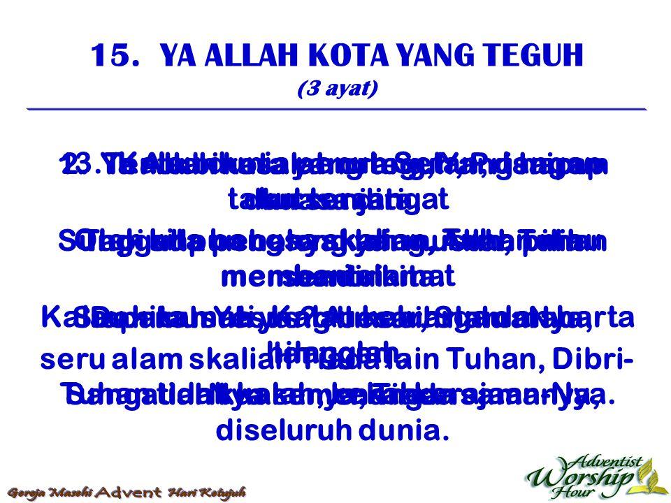 15. YA ALLAH KOTA YANG TEGUH (3 ayat) 1. Ya Allah kota yang teguh, Prisaipun dan senjata, Sungguhpun banyaklah musuh, Tuhan membantu kita. Dan musuh y
