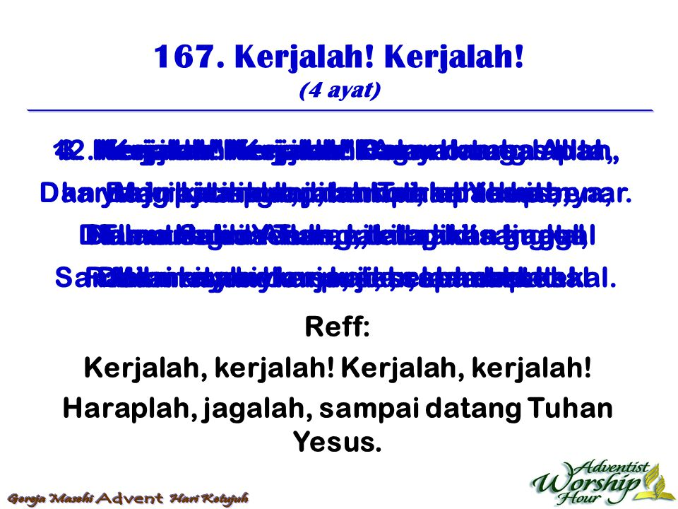 167. Kerjalah! Kerjalah! (4 ayat) Reff: Kerjalah, kerjalah! Haraplah, jagalah, sampai datang Tuhan Yesus. 1. Kerjalah! Kerjalah! Kamu hamba Allah, Mar
