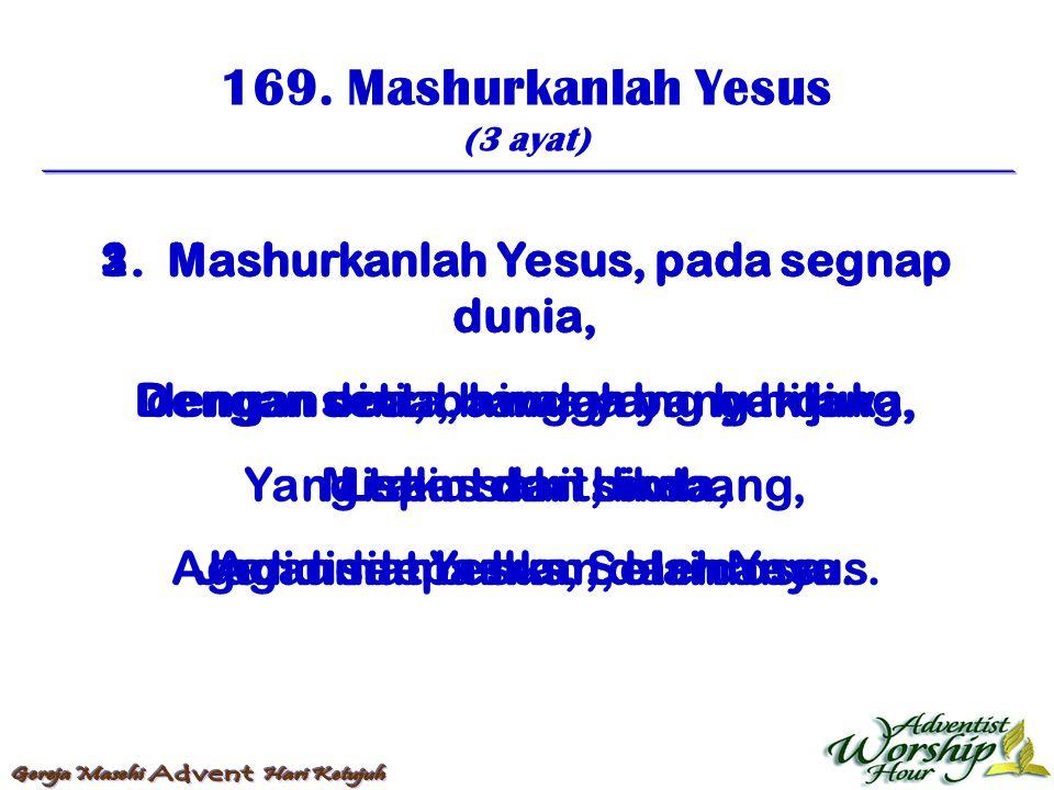 169. Mashurkanlah Yesus (3 ayat) 1. Mashurkanlah Yesus, pada segnap dunia, Dengan setia, bawa yang berduka, Miskin sakit, buta, Agar disembuhkan, oleh