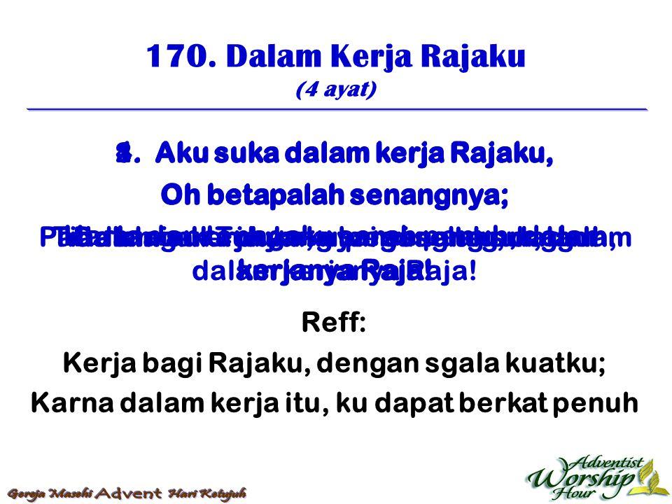 170. Dalam Kerja Rajaku (4 ayat) Reff: Kerja bagi Rajaku, dengan sgala kuatku; Karna dalam kerja itu, ku dapat berkat penuh 1. Aku suka dalam kerja Ra