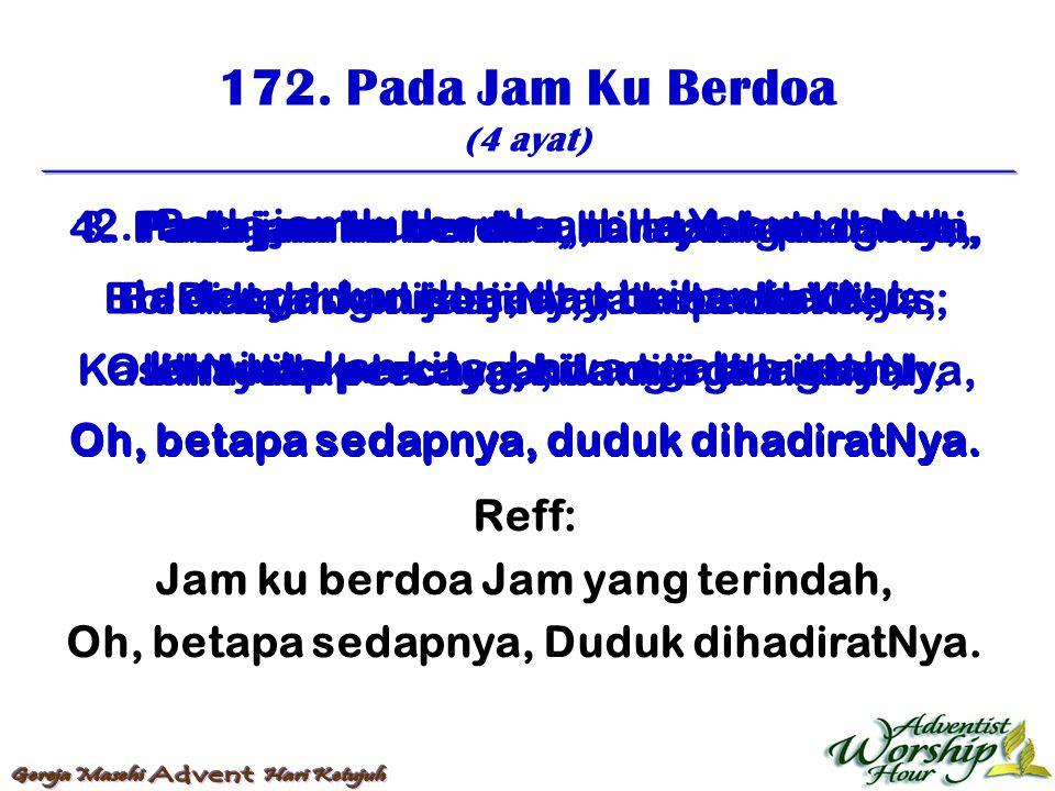 172. Pada Jam Ku Berdoa (4 ayat) Reff: Jam ku berdoa Jam yang terindah, Oh, betapa sedapnya, Duduk dihadiratNya. 1. Pada jam ku berdoa, rendahkanlah h