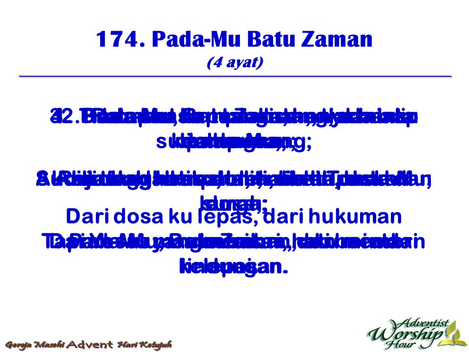 174. Pada-Mu Batu Zaman (4 ayat) 1. Pada-Mu, Batu Zaman, aku minta lindungan; Sucikanlah hatiku, oleh darah rusukMu; Dari dosa ku lepas, dari hukuman