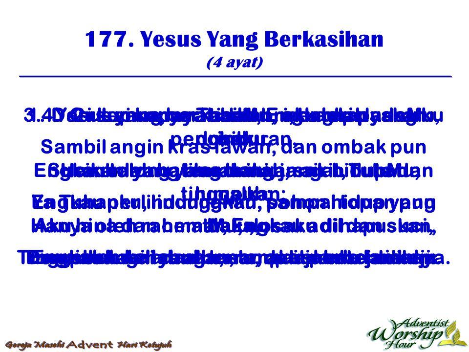 177. Yesus Yang Berkasihan (4 ayat) 1. Yesus yang berkasihan, aku lari padaMu, Sambil angin kras lawan, dan ombak pun memalu; Ya Tuhanku, lindungkan,