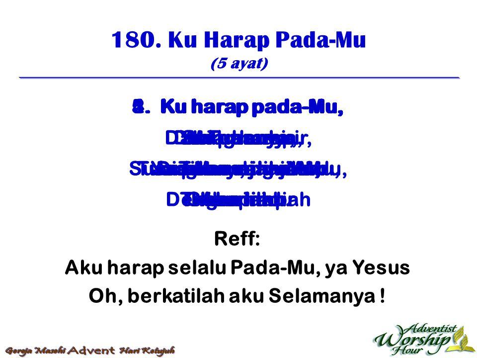 180. Ku Harap Pada-Mu (5 ayat) Reff: Aku harap selalu Pada-Mu, ya Yesus Oh, berkatilah aku Selamanya ! 1. Ku harap pada-Mu, Ya Tuhanku, Suara-Mu yang