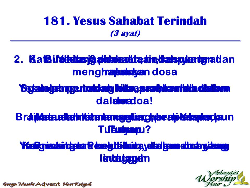 181. Yesus Sahabat Terindah (3 ayat) 1. Yesus Sahabat terindah, yang menghapuskan dosa Sgala pergumulan kita, srahkanlah dalam doa! Brapa susah kita t