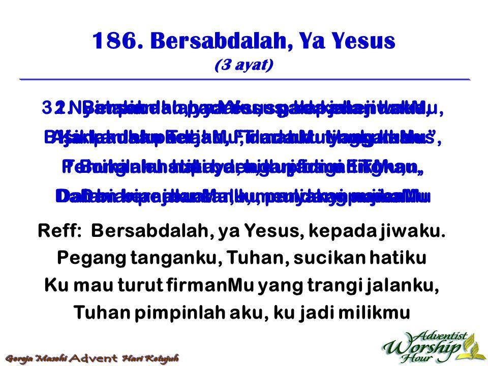 186. Bersabdalah, Ya Yesus (3 ayat) Reff: Bersabdalah, ya Yesus, kepada jiwaku. Pegang tanganku, Tuhan, sucikan hatiku Ku mau turut firmanMu yang tran