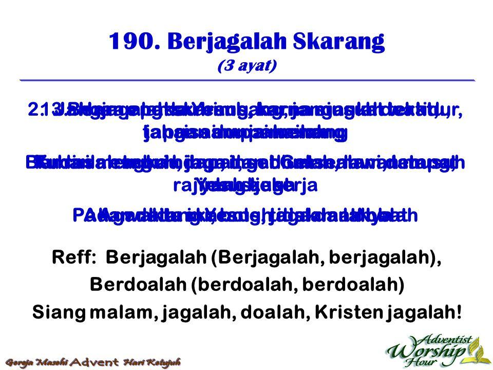 190. Berjagalah Skarang (3 ayat) Reff: Berjagalah (Berjagalah, berjagalah), Berdoalah (berdoalah, berdoalah) Siang malam, jagalah, doalah, Kristen jag