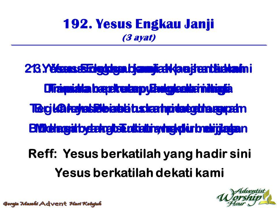 192. Yesus Engkau Janji (3 ayat) Reff: Yesus berkatilah yang hadir sini Yesus berkatilah dekati kami 1. Yesus Engkau janji akan hadir lah Dimana berku