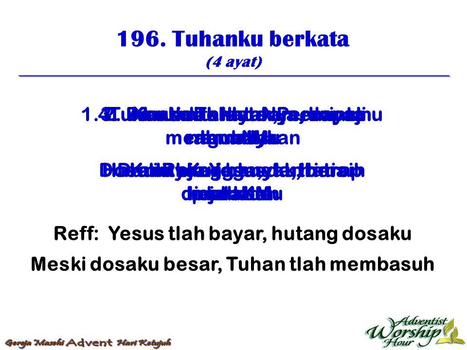 196. Tuhanku berkata (4 ayat) Reff: Yesus tlah bayar, hutang dosaku Meski dosaku besar, Tuhan tlah membasuh 1. Tuhanku berkata: Percayamu lemah, Hai a