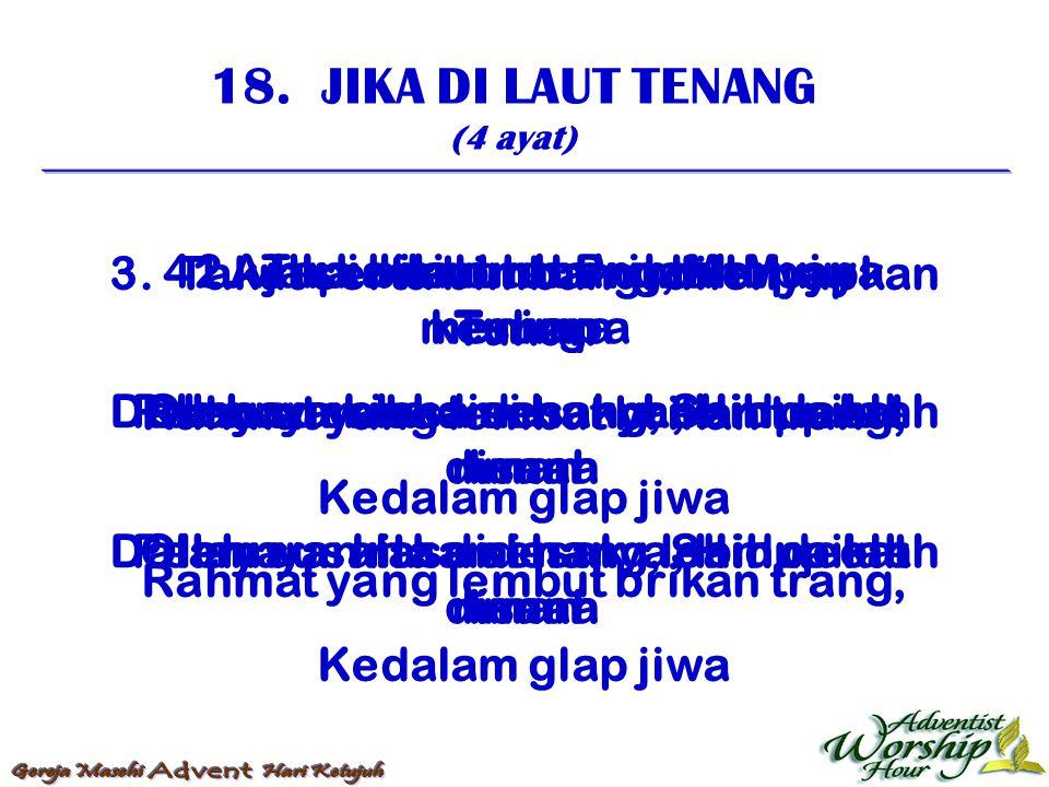 18. JIKA DI LAUT TENANG (4 ayat) 1. Jika dilaut tenang, Menuju kesurga Pelayaran rasa senang, Sampailah disana 2. Tapi bila ombak dan topan menimpa Ol