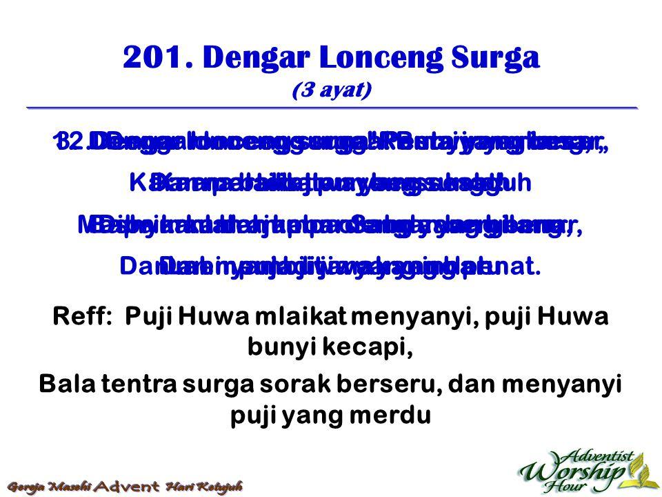 201. Dengar Lonceng Surga (3 ayat) Reff: Puji Huwa mlaikat menyanyi, puji Huwa bunyi kecapi, Bala tentra surga sorak berseru, dan menyanyi puji yang m