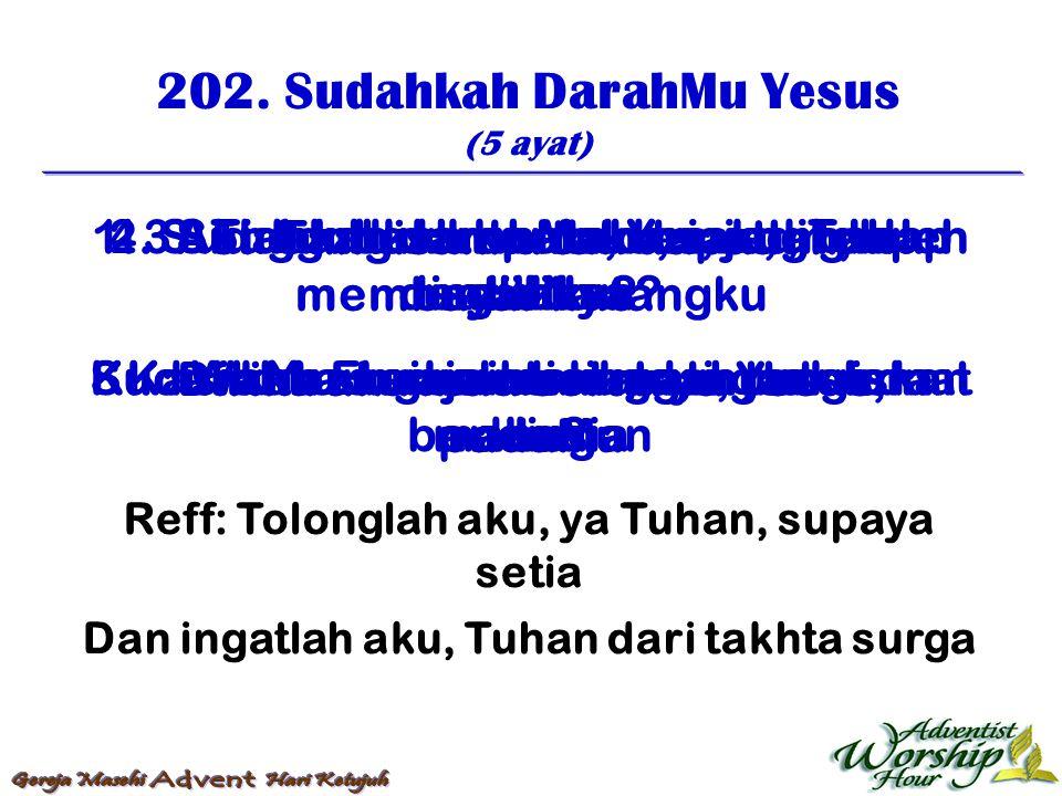 202. Sudahkah DarahMu Yesus (5 ayat) Reff: Tolonglah aku, ya Tuhan, supaya setia Dan ingatlah aku, Tuhan dari takhta surga 1. Sudahkah darahMu, Yesus,