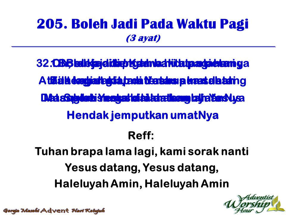 205. Boleh Jadi Pada Waktu Pagi (3 ayat) Reff: Tuhan brapa lama lagi, kami sorak nanti Yesus datang, Haleluyah Amin, Haleluyah Amin 1. Boleh jadi pada