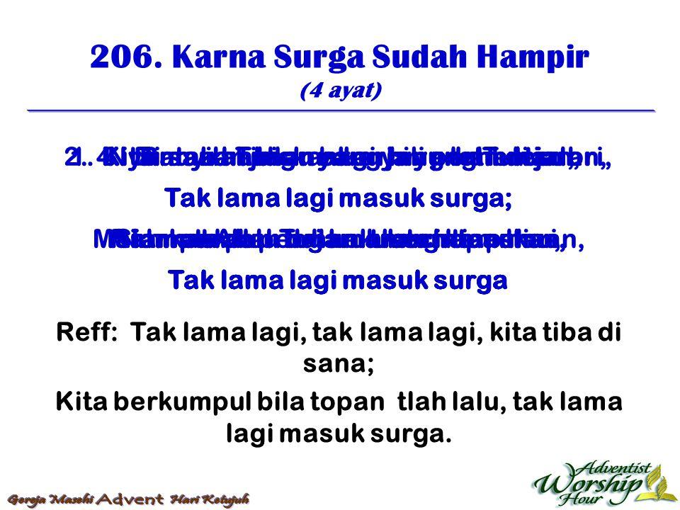 206. Karna Surga Sudah Hampir (4 ayat) Reff: Tak lama lagi, tak lama lagi, kita tiba di sana; Kita berkumpul bila topan tlah lalu, tak lama lagi masuk