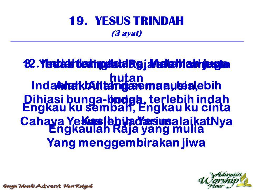19. YESUS TRINDAH (3 ayat) 1. Yesus terindah Raja alam smesta Anak Allah dan manusia, Engkau ku sembah, Engkau ku cinta Engkaulah Raja yang mulia 2. I