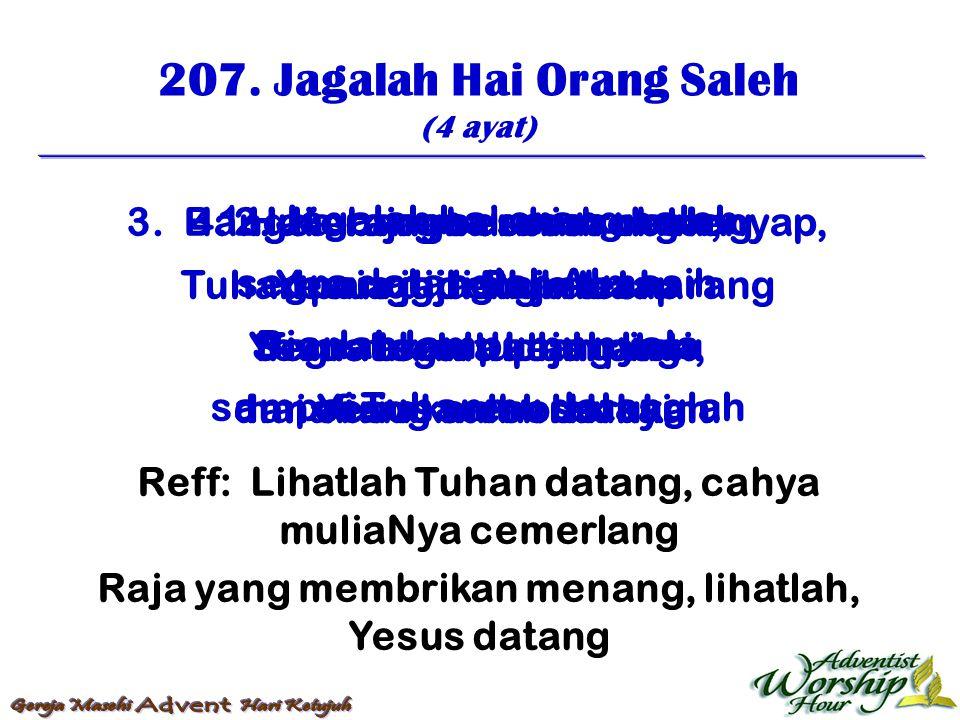 207. Jagalah Hai Orang Saleh (4 ayat) Reff: Lihatlah Tuhan datang, cahya muliaNya cemerlang Raja yang membrikan menang, lihatlah, Yesus datang 1. Jaga