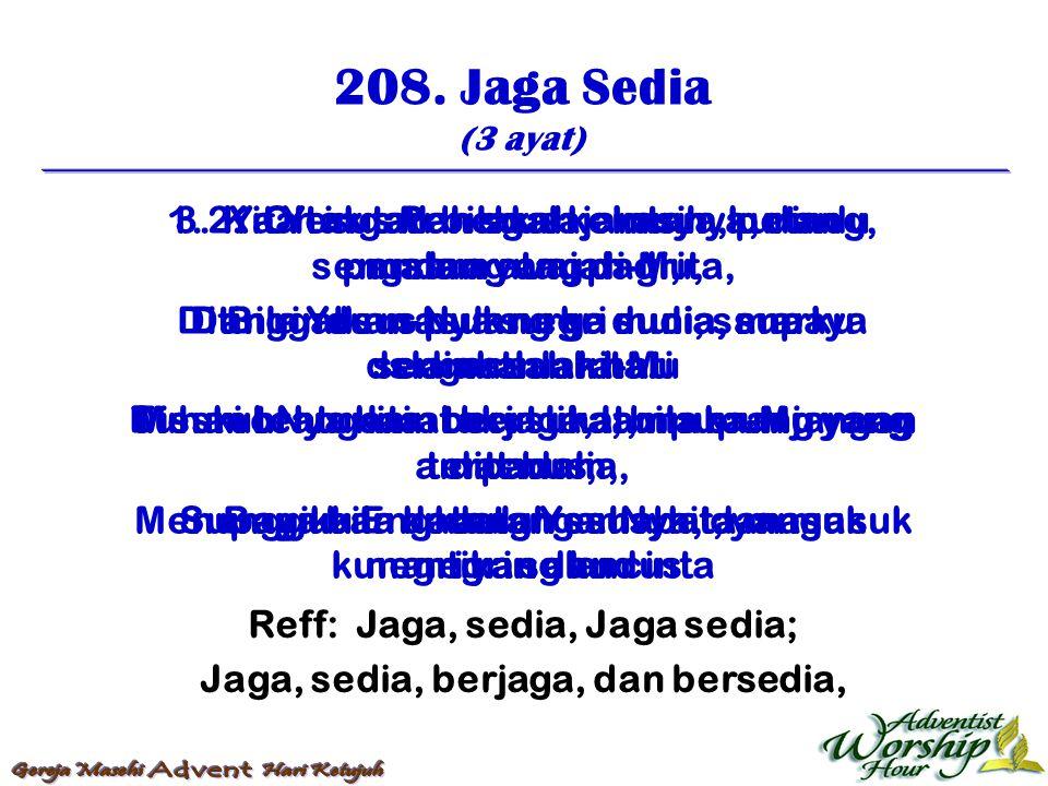 208. Jaga Sedia (3 ayat) Reff: Jaga, sedia, Jaga sedia; Jaga, sedia, berjaga, dan bersedia, 1. Kita tak tau bilakah jamnya, petang, malam atau pagi, B