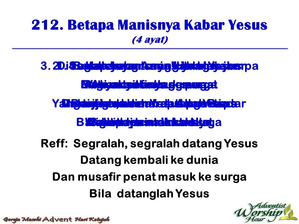 212. Betapa Manisnya Kabar Yesus (4 ayat) Reff: Segralah, segralah datang Yesus Datang kembali ke dunia Dan musafir penat masuk ke surga Bila datangla