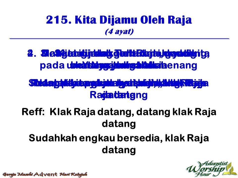 215. Kita Dijamu Oleh Raja (4 ayat) Reff: Klak Raja datang, datang klak Raja datang Sudahkah engkau bersedia, klak Raja datang 1. Kita dijamu oleh Raj