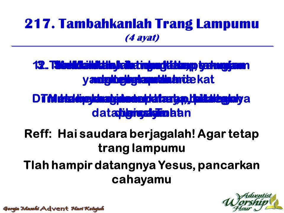 217. Tambahkanlah Trang Lampumu (4 ayat) Reff: Hai saudara berjagalah! Agar tetap trang lampumu Tlah hampir datangnya Yesus, pancarkan cahayamu 1. Tam