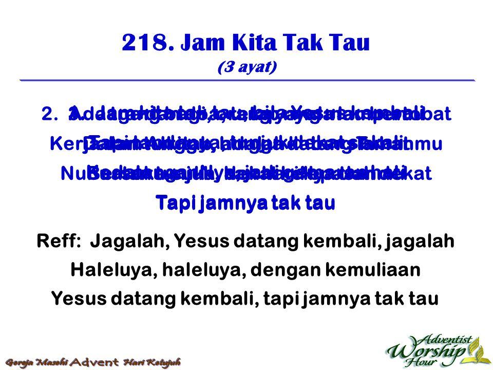 218. Jam Kita Tak Tau (3 ayat) Reff: Jagalah, Yesus datang kembali, jagalah Haleluya, haleluya, dengan kemuliaan Yesus datang kembali, tapi jamnya tak