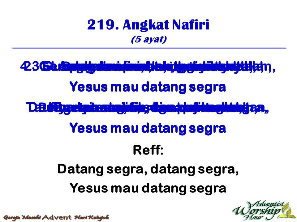 219. Angkat Nafiri (5 ayat) Reff: Datang segra, datang segra, Yesus mau datang segra 1. Angkat nafiri, dan bunyikanlah, Yesus mau datang segra Nyanyi
