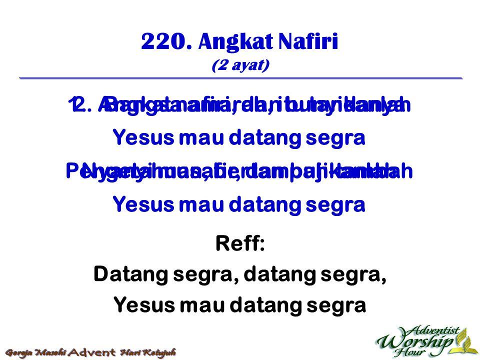 220. Angkat Nafiri (2 ayat) Reff: Datang segra, datang segra, Yesus mau datang segra 1. Angkat nafiri, dan bunyikanlah Yesus mau datang segra Nyanyi m