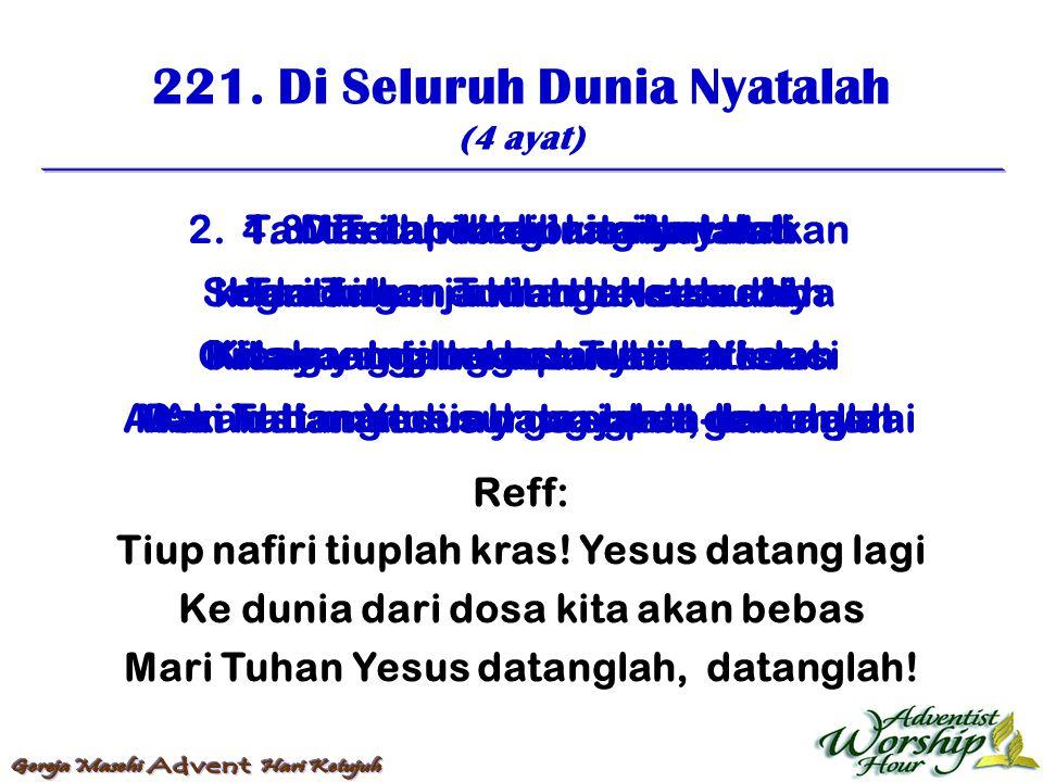 221. Di Seluruh Dunia Nyatalah (4 ayat) Reff: Tiup nafiri tiuplah kras! Yesus datang lagi Ke dunia dari dosa kita akan bebas Mari Tuhan Yesus datangla