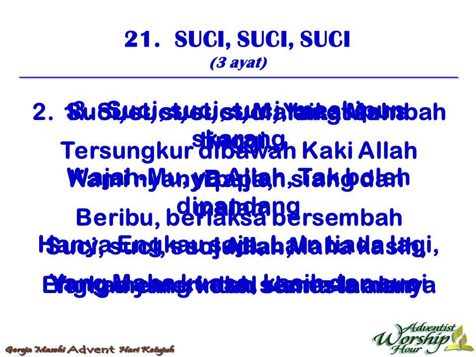 21. SUCI, SUCI, SUCI (3 ayat) 1. Suci, suci, suci, Yang Maha tinggi, Kami nyanyi pujian siang dan malam, Suci, suci, suci Allah Maha kasih, Yang memer