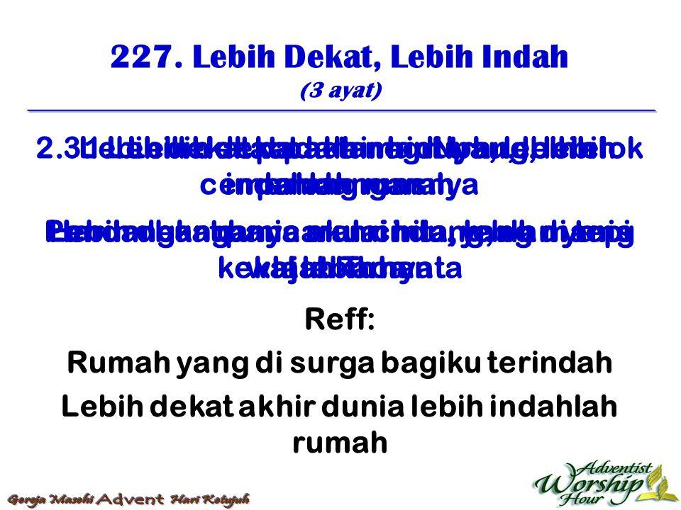 227. Lebih Dekat, Lebih Indah (3 ayat) Reff: Rumah yang di surga bagiku terindah Lebih dekat akhir dunia lebih indahlah rumah 1. Lebih dekat akhir hid