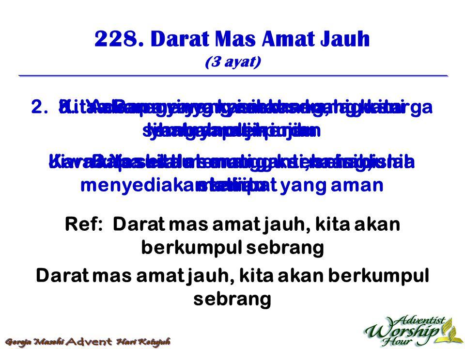 228. Darat Mas Amat Jauh (3 ayat) Ref: Darat mas amat jauh, kita akan berkumpul sebrang Darat mas amat jauh, kita akan berkumpul sebrang 1. Ada negri