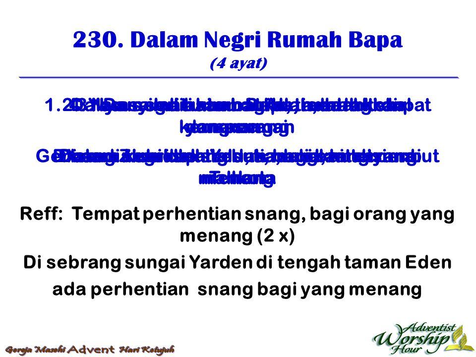 230. Dalam Negri Rumah Bapa (4 ayat) 1. Dalam negri rumah Bapa, adalah tempat yang snang Di sediakan oleh Yesus, bagi orang yang menang 2. Yesus sedia