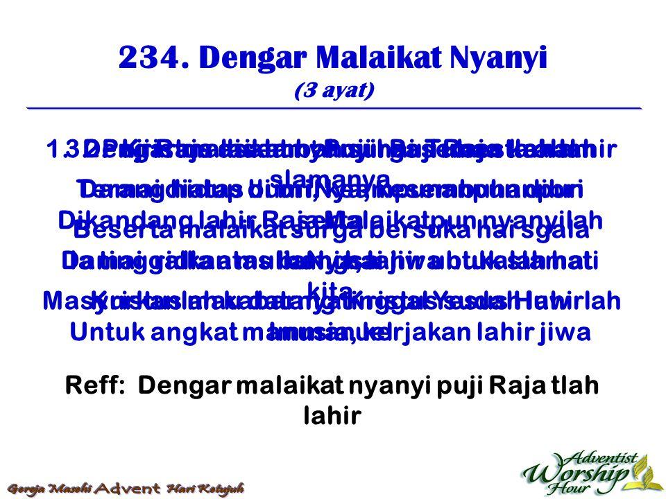 234. Dengar Malaikat Nyanyi (3 ayat) Reff: Dengar malaikat nyanyi puji Raja tlah lahir 1. Dengar malaikat nyanyi: Puji Raja tlah lahir Damai diatas bu